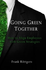 Going Green Together: How to Align Employees with Green Strategies ebook by Frank Roettgers