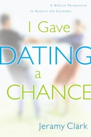I Gave Dating a Chance - A Biblical Perspective to Balance the Extremes ebook by Jeramy Clark
