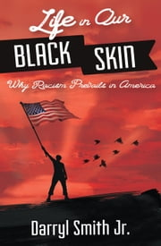 Life in Our Black Skin: Why Racism Prevails in America ebook by Darryl Smith Jr.