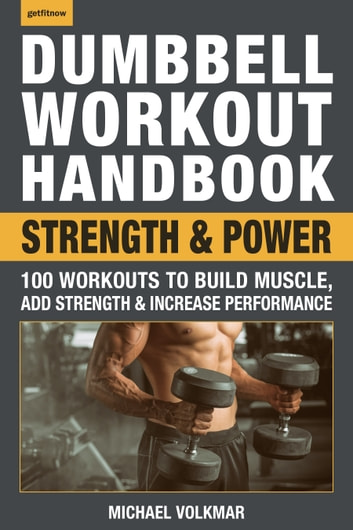 Dumbbell Workout Handbook: Strength and Power - 100 Workouts to Build Muscle, Add Strength and Increase Performance ebook by Michael Volkmar