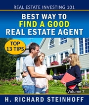 Real Estate Investing 101 - Best Way to Find a Good Real Estate Agent, Top 13 Tips ebook by H. Richard Steinhoff