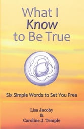 What I Know to Be True - Six Simple Words to Set You Free ebook by Lisa Jacoby & Caroline J Temple