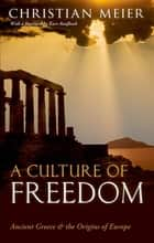 A Culture of Freedom - Ancient Greece and the Origins of Europe ebook by Christian Meier