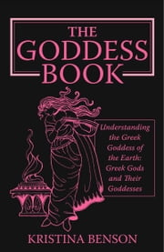 The Goddess Book: Understanding the Greek Goddesses of the Earth ebook by Kristina Benson
