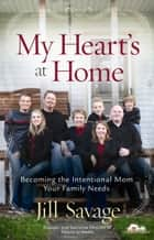 My Heart's at Home - Becoming the Intentional Mom Your Family Needs ebook by Jill Savage