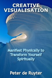 Creative Visualization - Manifest physically to transform your life spiritually ebook by Peter de Ruyter