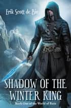 Shadow of the Winter King - World of Ruin, #1 ebook by Erik Scott de Bie