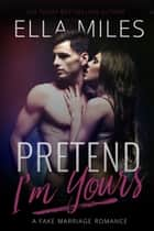 Pretend I'm Yours - A Fake Marriage Romance ebook by Ella Miles