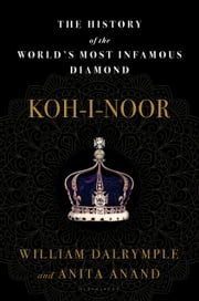 Koh-i-Noor - The History of the World's Most Infamous Diamond ebook by William Dalrymple, Anita Anand