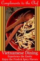 Vietnamese Dining: Experience the Exotic; Enjoy the Fresh & Spicy Flavors ebook by Compliments to the Chef