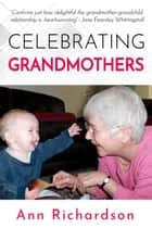 Celebrating Grandmothers: Grandmothers Talk About their Lives ebook by Ann Richardson