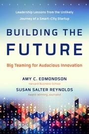 Building the Future - Big Teaming for Audacious Innovation ebook by Amy Edmondson,Susan Salter Reynolds