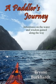 A Paddler's Journey - Adventures on the water and wisdom gained along the way ebook by Bryant Burkhardt