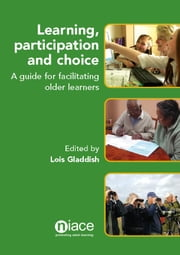 Learning, Participation and Choice: A Guide for Facilitating Older Learners ebook by Lois Gladdish
