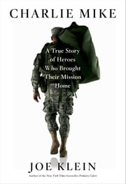 Charlie Mike - A True Story of Heroes Who Brought Their Mission Home ebook by Joe Klein