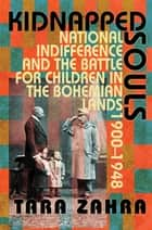 Kidnapped Souls - National Indifference and the Battle for Children in the Bohemian Lands, 1900–1948 ebook by Tara Zahra