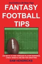 Fantasy Football Tips - 230 Ways to Win Through Player Rankings, Cheat Sheets and Better Drafting ebook by Sam Hendricks