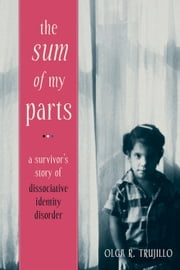 The Sum of My Parts - A Survivor's Story of Dissociative Identity Disorder ebook by Olga Trujillo, JD