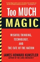 Too Much Magic - Wishful Thinking, Technology, and the Fate of the Nation ebook by James Howard Kunstler