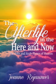 The Afterlife in the Here and Now -The 5th and 6th Planes of Heaven ebook by Jeanne Rejaunier
