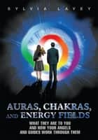 Auras, Chakras, and Energy Fields - What They Are to You and How Your Angels and Guides Work Through Them ebook by Sylvia Lavey
