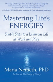 Mastering Life's Energies - Simple Steps to a Luminous Life at Work and Play ebook by Maria Nemeth, PhD