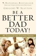 Be a Better Dad Today! - 10 Tools Every Father Needs ebook by Gregory W. Slayton, Charles Colson