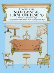"Neo-Classical Furniture Designs - A Reprint of Thomas King's ""Modern Style of Cabinet Work Exemplified,"" 1829 ebook by Thomas King"