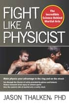 Fight Like a Physicist - The Incredible Science Behind Martial Arts ebook by Jason Thalken, PhD