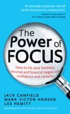 The Power of Focus - How to Hit Your Business, Personal and Financial Targets with Confidence and Certainty ebook by Jack Canfield, Mark Victor Hansen