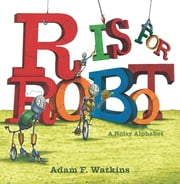 R Is for Robot - A Noisy Alphabet ebook by Adam F. Watkins,Adam F. Watkins