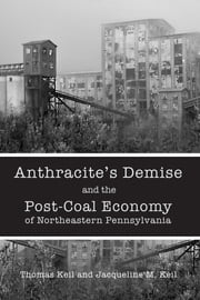Anthracite's Demise and the Post-Coal Economy of Northeastern Pennsylvania ebook by Thomas Keil,Jacqueline M. Keil