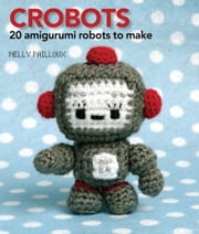 Crobots - 20 Amigurumi Robots to Make ebook by Nelly Pailloux