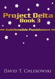 Project Delta Book 3 - Indefensible Punishment ebook by David T. Chlebowski