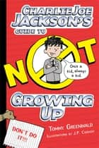 Charlie Joe Jackson's Guide to Not Growing Up ebook by Tommy Greenwald,J.  P. Coovert,Lauren Burniac