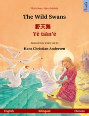 The Wild Swans – 野天鹅Yě tiān'é. Bilingual picture book based on a fairy tale by Hans Christian Andersen (English – Chinese) ebook by Ulrich Renz, Marc Robitzky