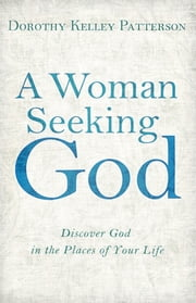 A Woman Seeking God - Discover God in the Places of Your Life ebook by Dorothy Kelley Patterson