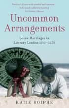 Uncommon Arrangements - Seven Marriages in Literary London 1910 -1939 eBook by Katie Roiphe