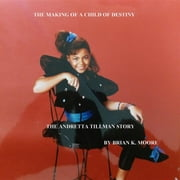 "The Making of a Child of Destiny - ""The Andretta Tillman Story"" ebook by Brian Kenneth Moore,Keisha Battle"