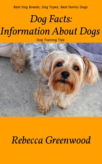 Dog Facts: Information About Dogs - - Best Dog Breeds, Dog Types, Best Family Dogs and Dog Training Tips eBook by Rebecca Greenwood