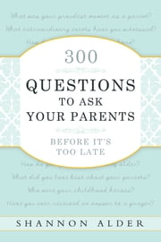 300 Questions to Ask Your Parents Before It's Too Late ebook by Shannon Alder