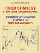 Forex Strategy: ST Patterns Trading Manual, Chart Analysis Step by Step, 300% for One Month ebook by Vladimir Poltoratskiy