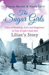 The Sugar Girls - Lilian's Story: Tales of Hardship, Love and Happiness in Tate & Lyle's East End ebook by Duncan Barrett,Nuala Calvi