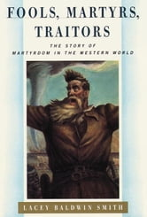 Fools, Martyrs, Traitors - The Story of Martyrdom in the Western World ebook by Lacey Baldwin Smith