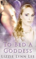 To Bed A Goddess ebook by Lizzie Lynn Lee