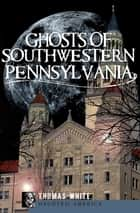Ghosts of Southwestern Pennsylvania ebook by Thomas White