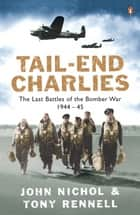 Tail-End Charlies - The Last Battles of the Bomber War 1944-45 ebook by John Nichol, Tony Rennell