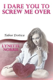 I Dare You To Screw Me Over (Taboo Erotica) ebook by Lynette Norris