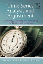 Time Series Analysis and Adjustment - Measuring, Modelling and Forecasting for Business and Economics ebook by Haim Y Bleikh,Professor Warren L Young