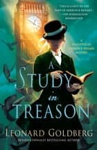 A Study in Treason - A Daughter of Sherlock Holmes Mystery ebook by Leonard Goldberg